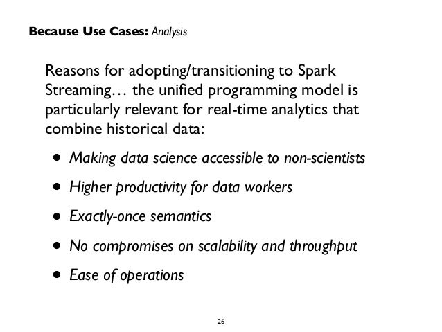 Because Use Cases: Analysis  Reasons for adopting/transitioning to Spark  Streaming… the unified programming model is  par...