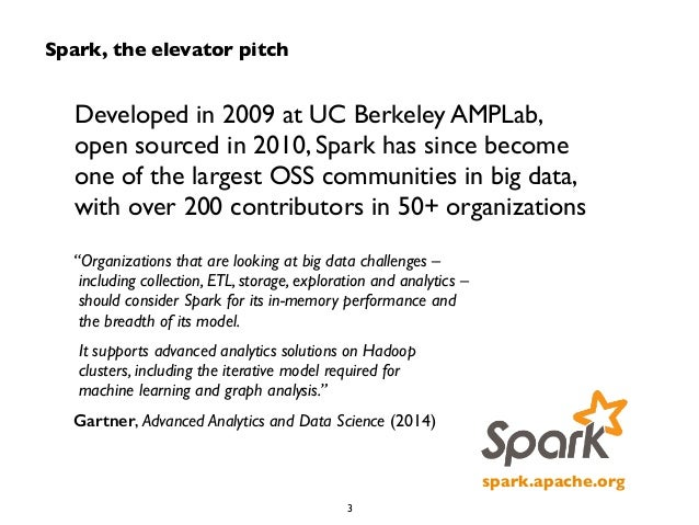 Spark, the elevator pitch  Developed in 2009 at UC Berkeley AMPLab,  open sourced in 2010, Spark has since become  one of ...