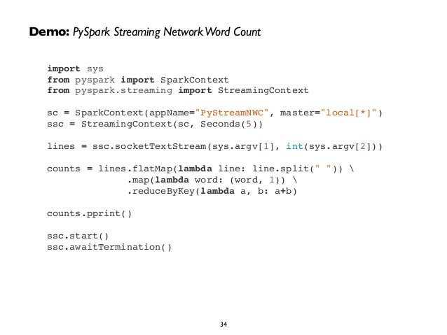 Demo: PySpark Streaming Network Word Count  import sys!  from pyspark import SparkContext!  from pyspark.streaming import ...