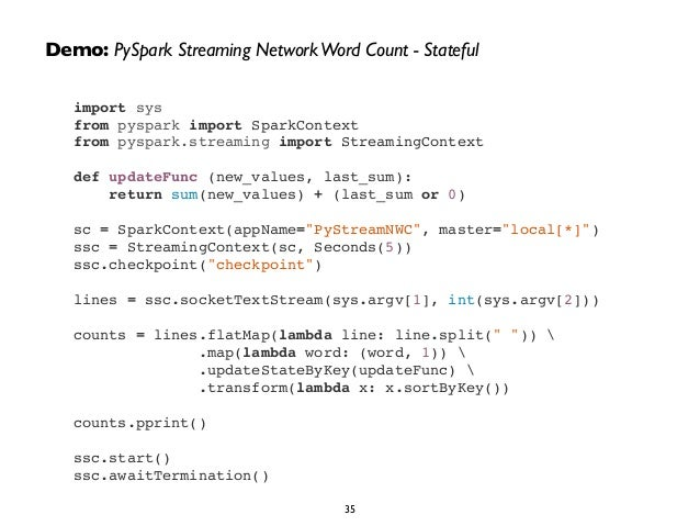 Demo: PySpark Streaming Network Word Count - Stateful  import sys!  from pyspark import SparkContext!  from pyspark.stream...