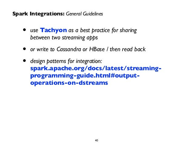 Spark Integrations: General Guidelines  • use Tachyon as a best practice for sharing  between two streaming apps  • or wri...