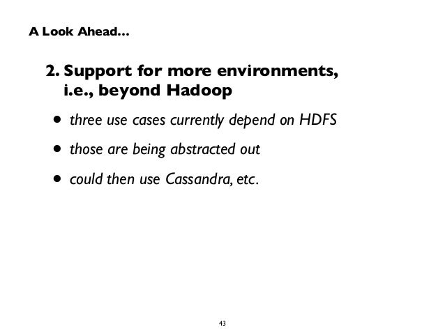 A Look Ahead…  2. Support for more environments,  i.e., beyond Hadoop  • three use cases currently depend on HDFS  • those...