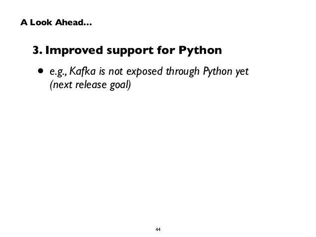A Look Ahead…  3. Improved support for Python  • e.g., Kafka is not exposed through Python yet  (next release goal)  44