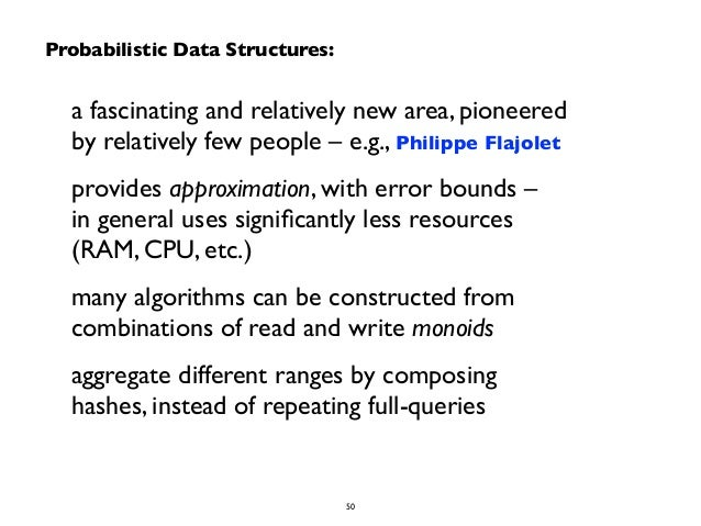 Probabilistic Data Structures:  a fascinating and relatively new area, pioneered  by relatively few people – e.g., Philipp...