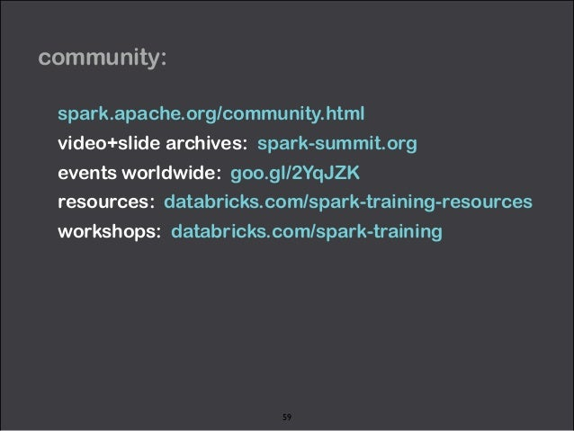 community:  spark.apache.org/community.html  video+slide archives: spark-summit.org  events worldwide: goo.gl/2YqJZK  reso...