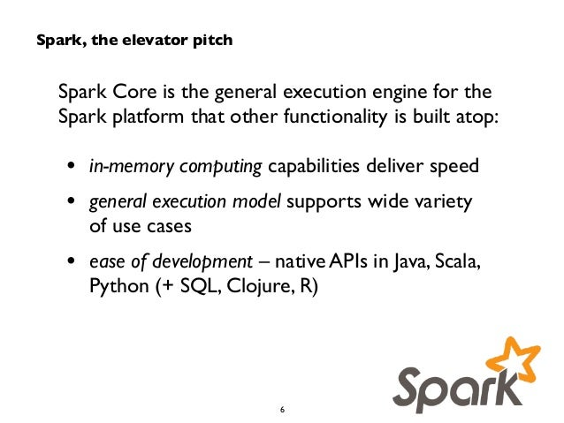 Spark, the elevator pitch  Spark Core is the general execution engine for the  Spark platform that other functionality is ...