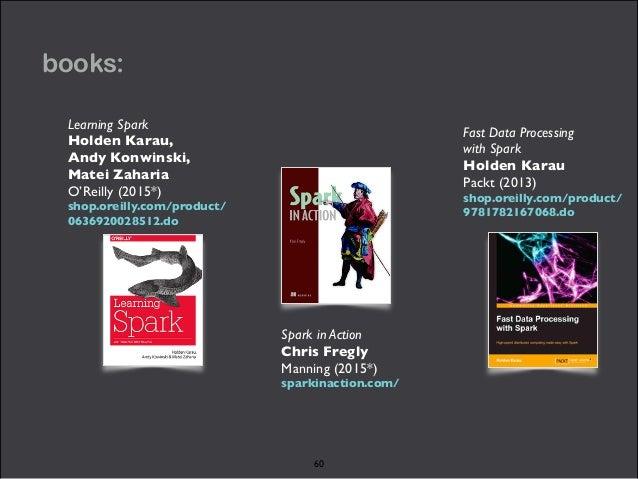 books:  Fast Data Processing  with Spark  Holden Karau  Packt (2013)  shop.oreilly.com/product/  9781782167068.do  Spark i...