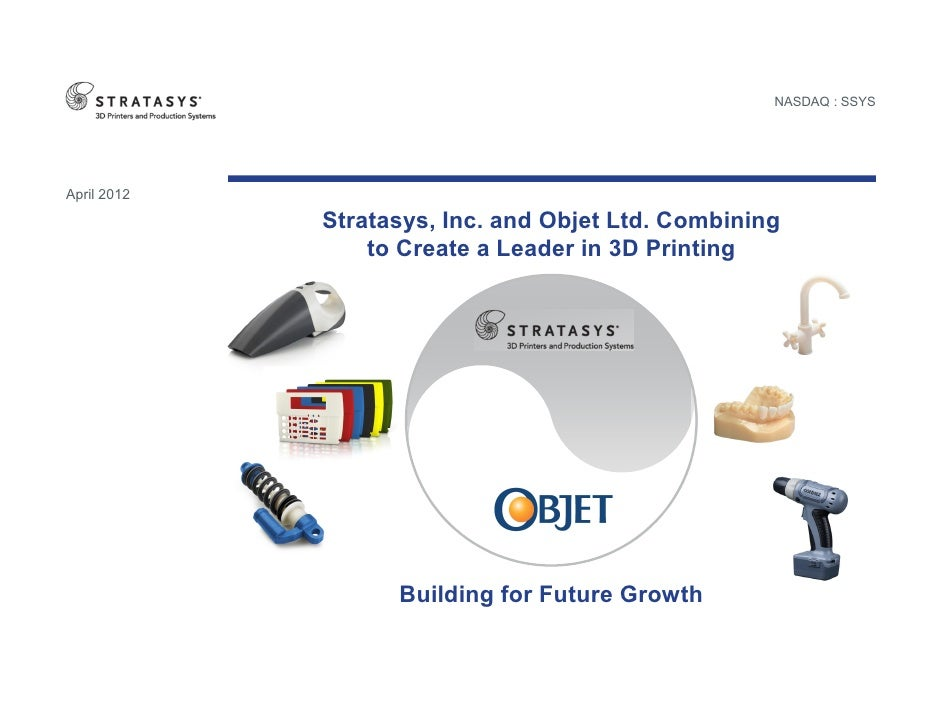 NASDAQ : SSYSApril 2012             Stratasys, Inc. and Objet Ltd. Combining                 to Create a Leader in 3D Prin...