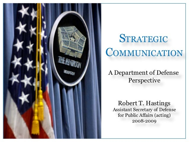 STRATEGIC COMMUNICATION A Department of Defense Perspective Robert T. Hastings Assistant Secretary of Defense for Public A...