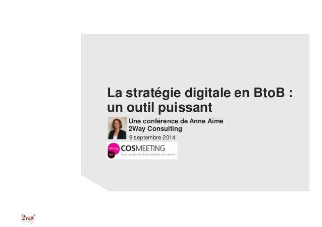 La stratégie digitale en BtoB : un outil puissant Une conférence de Anne Aime 2Way Consulting 9 septembre 2014