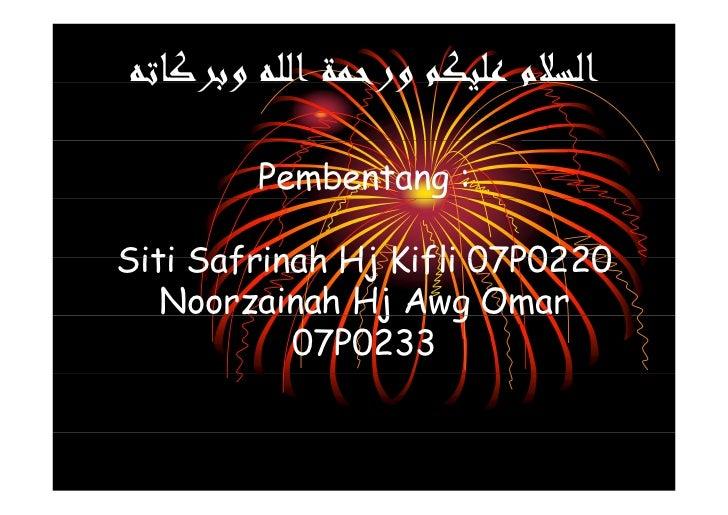 ﺍﻟﺴﻼﻡ ﻴ ﻢ ﻭﺭﺣﻤﺔ ﺍﻟﻠﻪ ﻭﺑﺮﻛﺎﺗﻪ  ﻭﺑﺮ ﺗ         ﻡ ﻋﻠﻴﻜﻢ ﻭﺭﺣ          Pembentang :  Siti Safrinah Hj Kifli 07P0220    Noo...