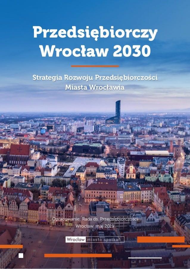 1 PRZEDSIĘBIORCZY WROCŁAW 2030 Przedsiębiorczy Wrocław 2030 Strategia Rozwoju Przedsiębiorczości Miasta Wrocławia Opracowa...