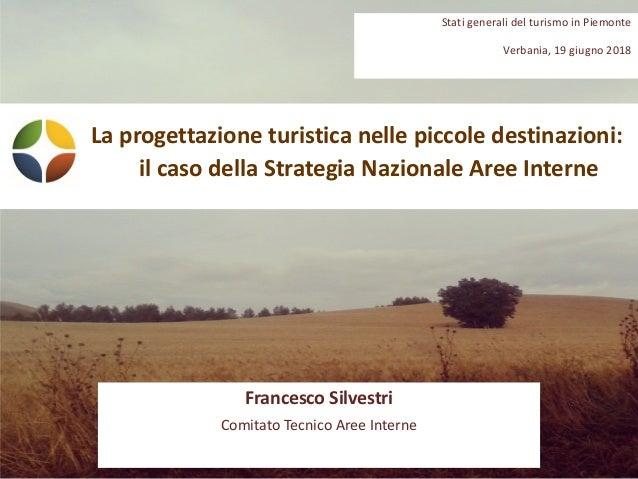 Laprogettazioneturisticanellepiccoledestinazioni: ilcasodellaStrategiaNazionaleAreeInterne FrancescoSilvestri...