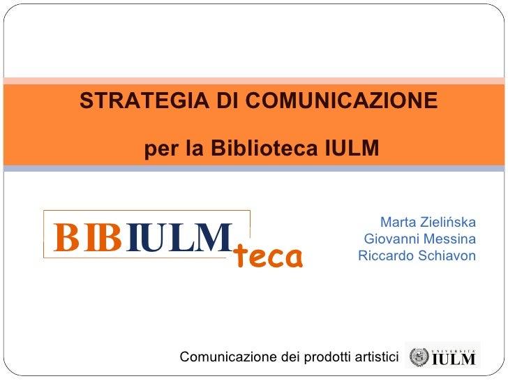 STRATEGIA DI COMUNICAZIONE  per la Biblioteca IULM Marta Zielińska Giovanni Messina Riccardo Schiavon Comunicazione dei pr...