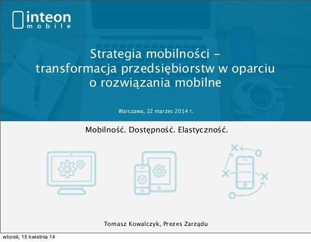 Strategia mobilności - transformacja przedsiębiorstw w oparciu o rozwiązania mobilne Mobilność. Dostępność. Elastyczność. ...