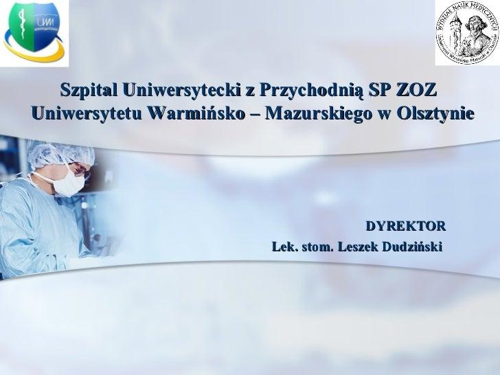 DYREKTOR Lek. stom. Leszek Dudziński   Szpital Uniwersytecki z Przychodnią SP ZOZ Uniwersytetu Warmińsko – Mazurskiego w O...