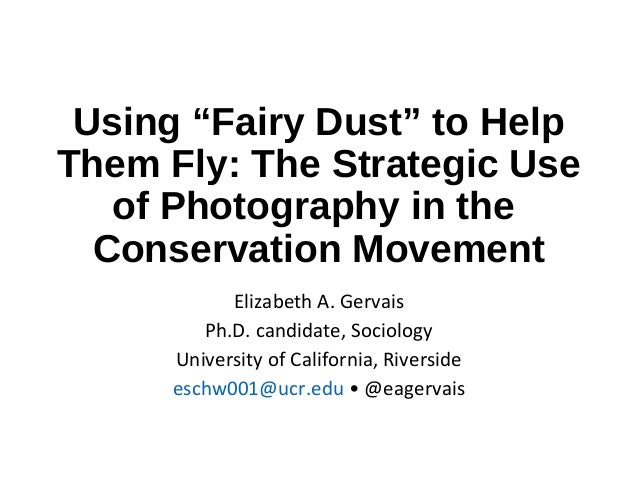 "Using ""Fairy Dust"" to Help Them Fly: The Strategic Use of Photography in the Conservation Movement Elizabeth A. Gervais Ph..."