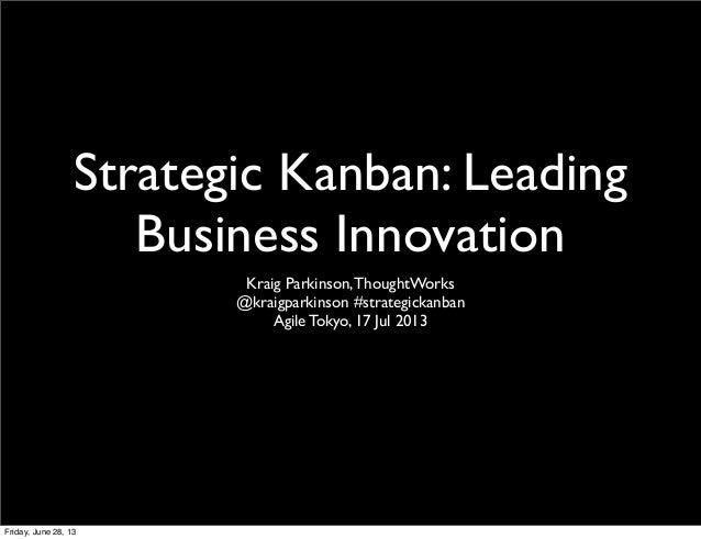 Strategic Kanban: Leading Business Innovation Kraig Parkinson,ThoughtWorks @kraigparkinson #strategickanban Agile Tokyo, 1...