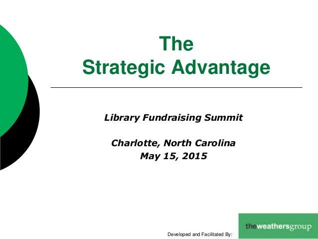The Strategic Advantage Library Fundraising Summit Charlotte, North Carolina May 15, 2015 Developed and Facilitated By: