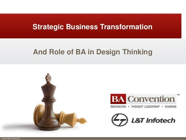 © 2016 BA Convention And Role of BA in Design Thinking Strategic Business Transformation