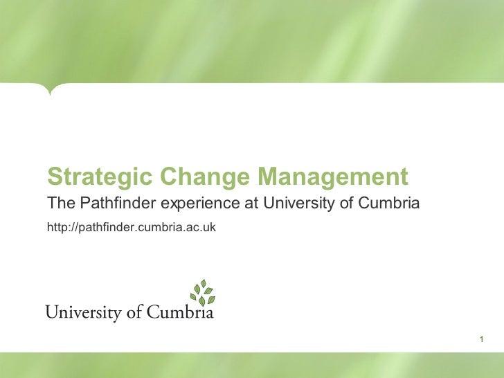 Strategic Change Management The Pathfinder experience at University of Cumbria http://pathfinder.cumbria.ac.uk 1
