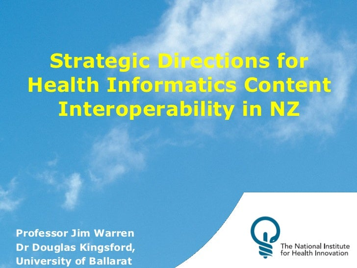 Strategic Directions for Health Informatics Content Interoperability in NZ Professor Jim Warren Dr Douglas Kingsford, Univ...