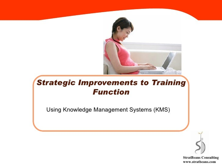 Strategic Improvements to Training Function Using Knowledge Management Systems (KMS) StratBeans Consulting www.stratbeans....