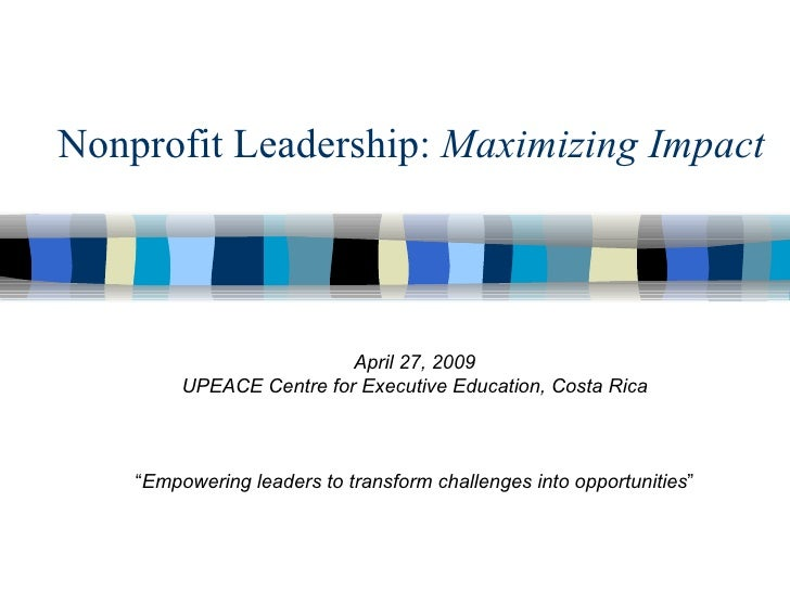 "Nonprofit Leadership:  Maximizing Impact April 27, 2009 UPEACE Centre for Executive Education, Costa Rica "" Empowering lea..."