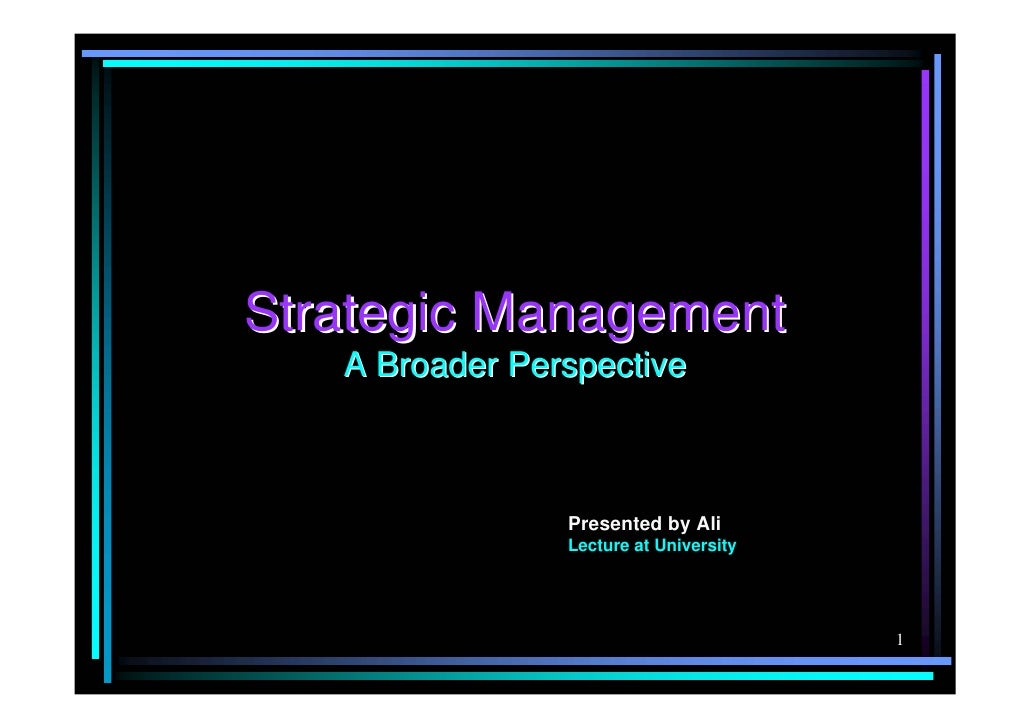 Strategic Management    A Broader Perspective                    Presented by Ali                 Lecture at University   ...
