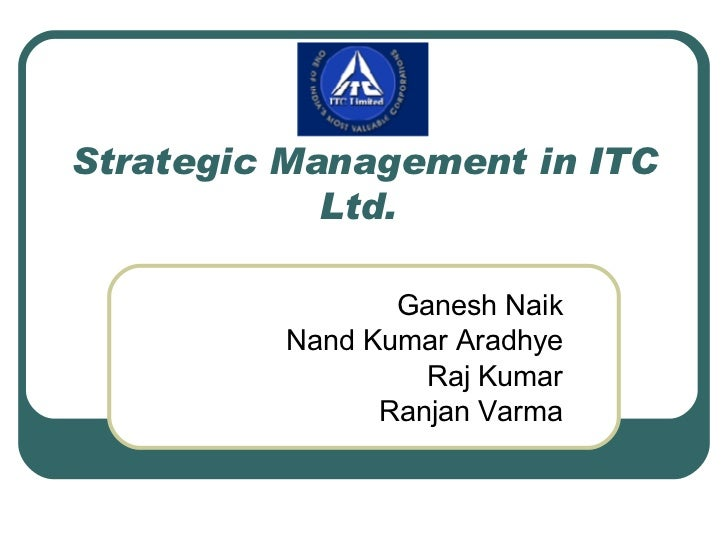 Strategic Management in ITC Ltd.  Ganesh Naik Nand Kumar Aradhye Raj Kumar Ranjan Varma