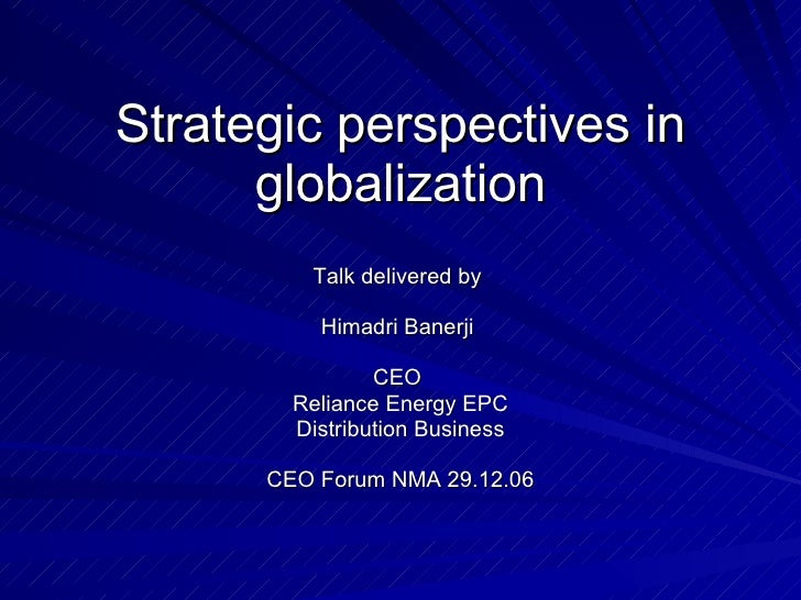 Strategic perspectives in globalization Talk delivered by  Himadri Banerji  CEO  Reliance Energy EPC Distribution Business...