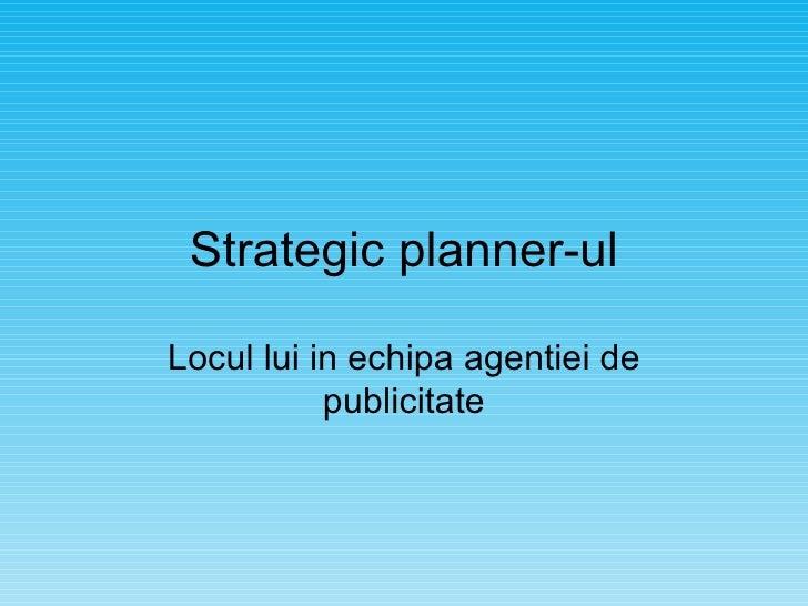 Strategic planner-ul Locul lui in echipa agentiei de publicitate