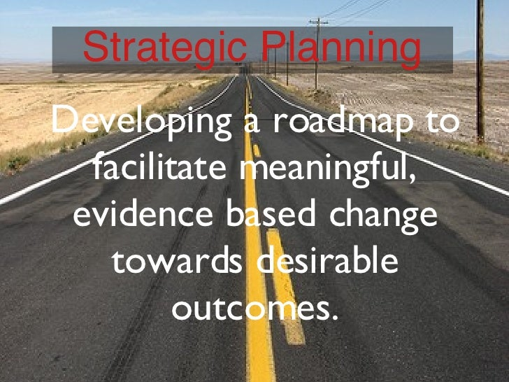 Developing a roadmap to facilitate meaningful, evidence based change towards desirable outcomes. Strategic Planning