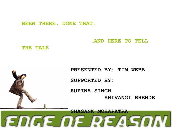 BEEN THERE, DONE THAT… … AND HERE TO TELL THE TALE PRESENTED BY: TIM WEBB SUPPORTED BY:  RUPINA SINGH  SHIVANGI BHENDE  SH...