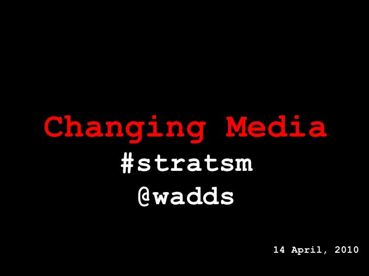 Changing Media #stratsm @wadds 14 April, 2010