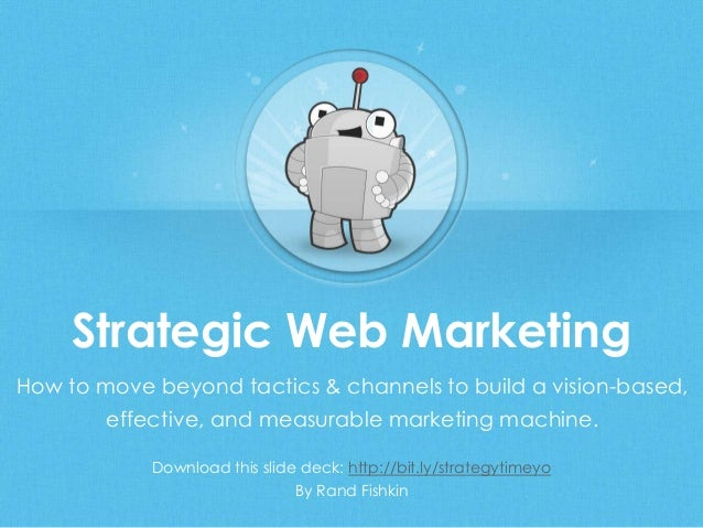 Strategic Web Marketing Download this slide deck: http://bit.ly/strategytimeyo By Rand Fishkin How to move beyond tactics ...