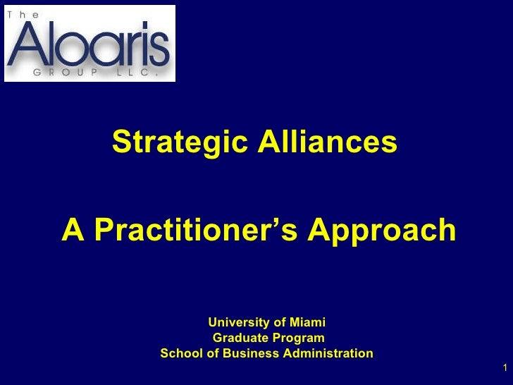 <ul><li>Strategic Alliances  </li></ul><ul><li>A Practitioner's Approach </li></ul>University of Miami Graduate Program Sc...