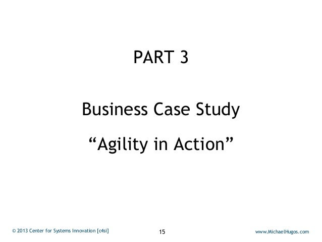 """PART 3                              Business Case Study                                 """"Agility in Action""""© 2013 Center f..."""