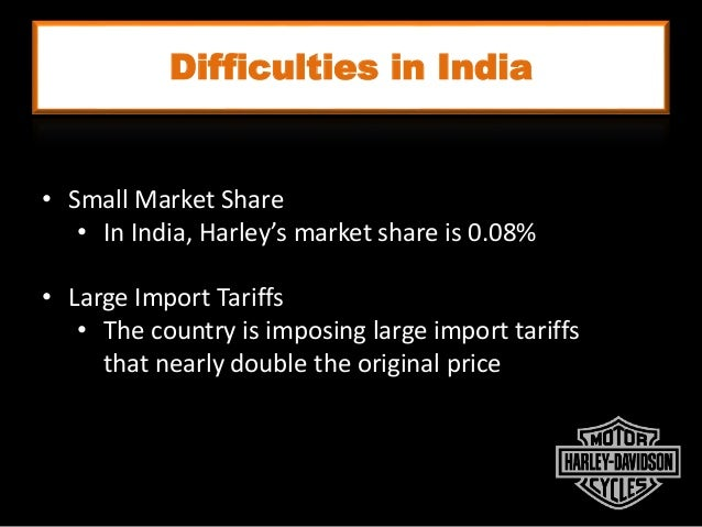 Difficulties in India • Small Market Share • In India, Harley's market share is 0.08% • Large Import Tariffs • The country...
