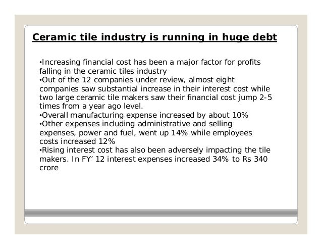 Ceramic tile industry is running in huge debt •Increasing financial cost has been a major factor for profits falling in th...