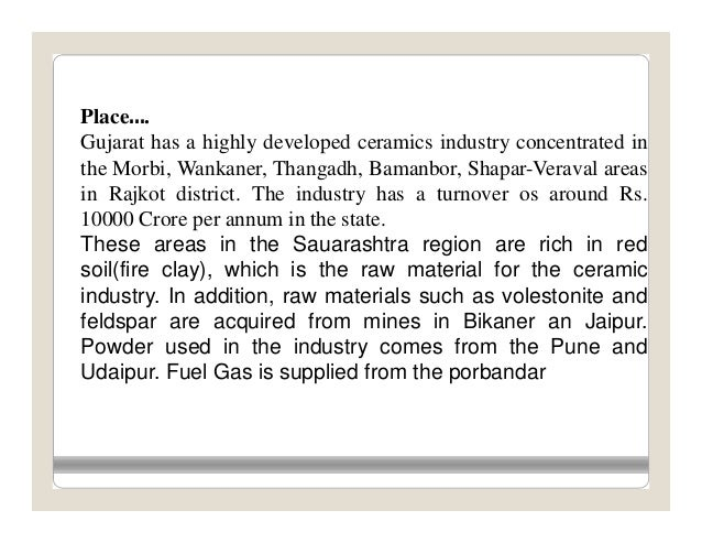 Place….Gujarat has a highly developed ceramics industry concentrated inthe Morbi, Wankaner, Thangadh, Bamanbor, Shapar-Ver...