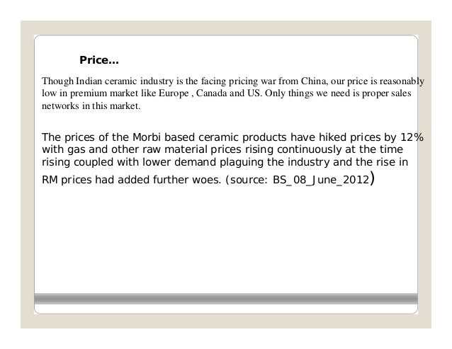 Price…Though Indian ceramic industry is the facing pricing war from China, our price is reasonablylow in premium market li...