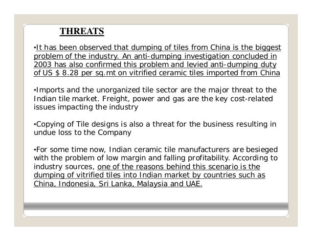 THREATS•It has been observed that dumping of tiles from China is the biggestproblem of the industry. An anti-dumping inves...
