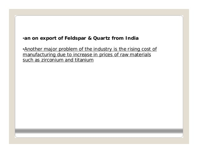 •an on export of Feldspar & Quartz from India•Another major problem of the industry is the rising cost ofmanufacturing due...