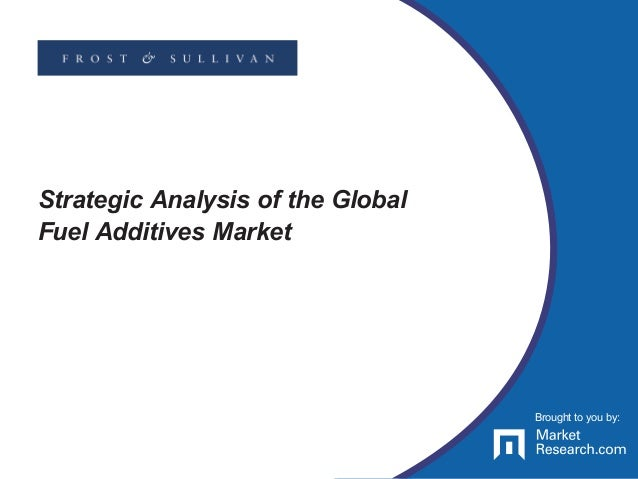 Brought to you by: Strategic Analysis of the Global Fuel Additives Market Brought to you by: