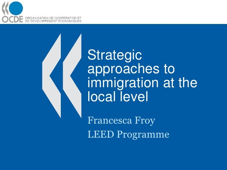 Strategic approaches to immigration at the local level Francesca Froy LEED Programme