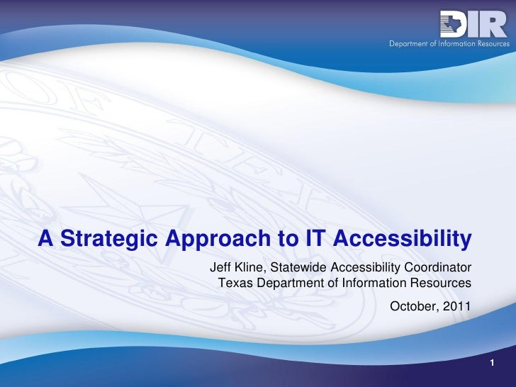 A Strategic Approach to IT Accessibility               Jeff Kline, Statewide Accessibility Coordinator                Texa...