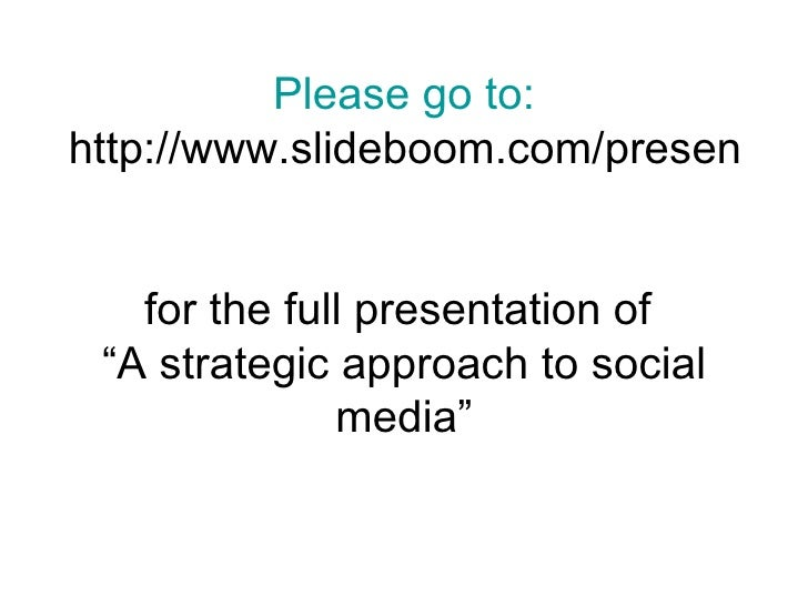 Please go to: http://www.slideboom.com/presentations/51011/strategic-approach-to-social-media for the full presentation of...