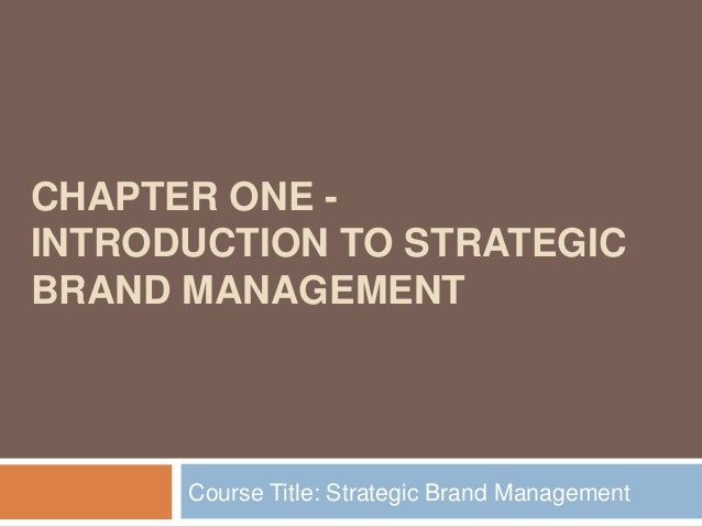 CHAPTER ONE INTRODUCTION TO STRATEGIC BRAND MANAGEMENT  Course Title: Strategic Brand Management
