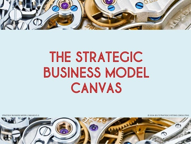 © 2014-2017 STRATEGIC SYSTEMS CONSULTINGSTRATEGIC BUSINESS MODEL CANVAS V3.0 THE STRATEGIC BUSINESS MODEL CANVAS